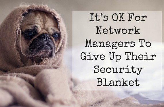 It's OK For Network Managers To Give Up Their Security Blanket